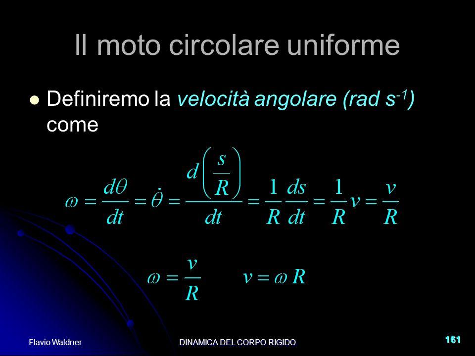 Flavio WaldnerDINAMICA DEL CORPO RIGIDO 161 Il moto circolare uniforme Definiremo la velocità angolare (rad s -1 ) come