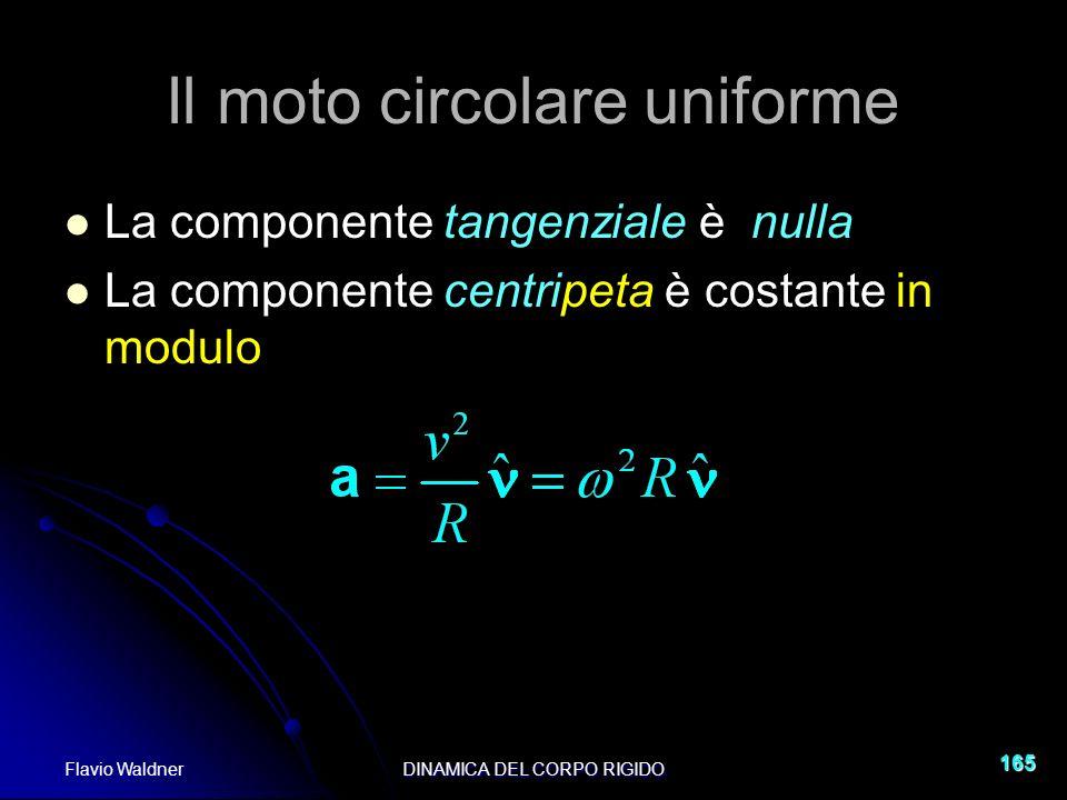 Flavio WaldnerDINAMICA DEL CORPO RIGIDO 165 Il moto circolare uniforme La componente tangenziale è nulla La componente centripeta è costante in modulo