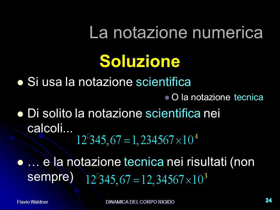 Flavio WaldnerDINAMICA DEL CORPO RIGIDO 24 La notazione numerica Soluzione Si usa la notazione scientifica O la notazione tecnica Di solito la notazio