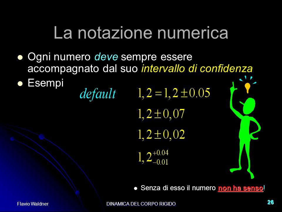 Flavio WaldnerDINAMICA DEL CORPO RIGIDO 26 La notazione numerica Ogni numero deve sempre essere accompagnato dal suo intervallo di confidenza Esempi n