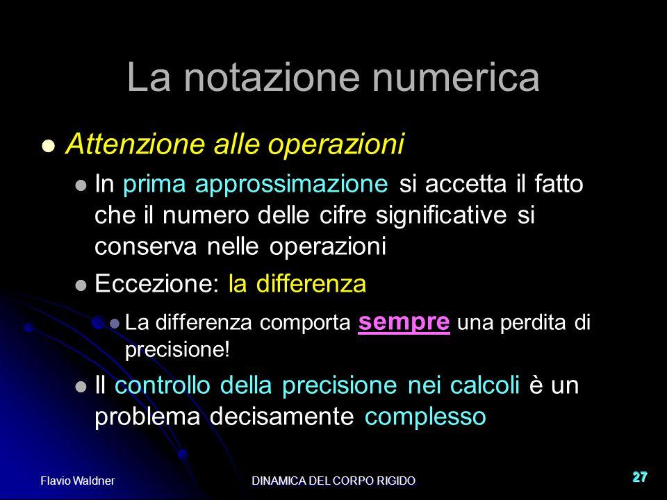 Flavio WaldnerDINAMICA DEL CORPO RIGIDO 27 La notazione numerica Attenzione alle operazioni In prima approssimazione si accetta il fatto che il numero