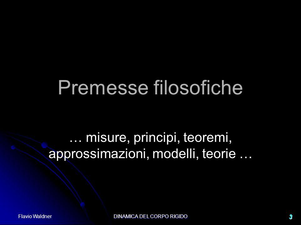 Flavio Waldner DINAMICA DEL CORPO RIGIDO 3 Premesse filosofiche … misure, principi, teoremi, approssimazioni, modelli, teorie …