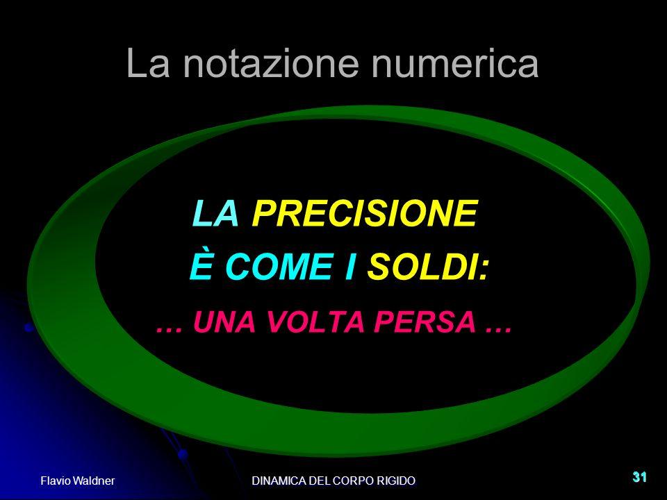 Flavio WaldnerDINAMICA DEL CORPO RIGIDO 31 La notazione numerica LA PRECISIONE È COME I SOLDI: … UNA VOLTA PERSA …