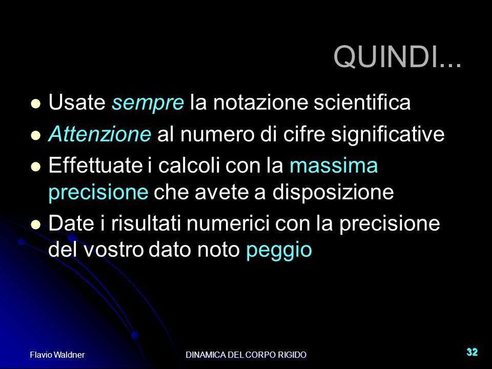Flavio WaldnerDINAMICA DEL CORPO RIGIDO 32 QUINDI... Usate sempre la notazione scientifica Attenzione al numero di cifre significative Effettuate i ca