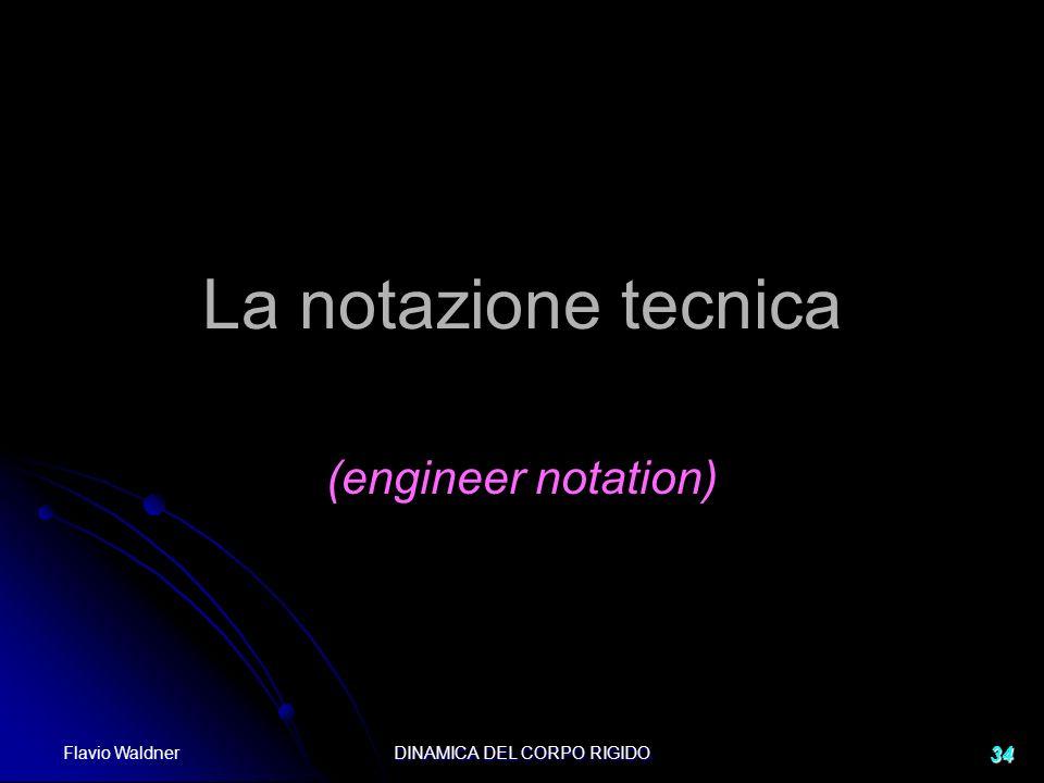 Flavio Waldner DINAMICA DEL CORPO RIGIDO 34 La notazione tecnica (engineer notation)