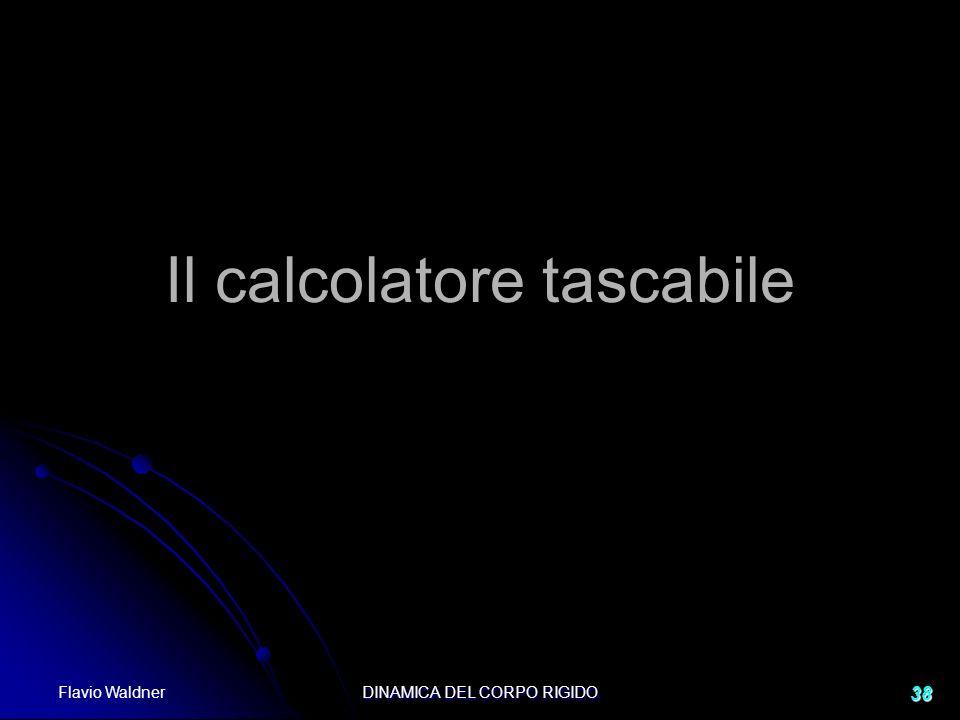 Flavio Waldner DINAMICA DEL CORPO RIGIDO 38 Il calcolatore tascabile