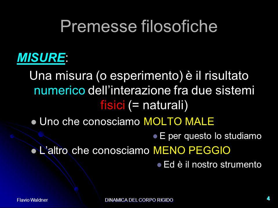 Flavio WaldnerDINAMICA DEL CORPO RIGIDO 4 Premesse filosofiche MISURE: Una misura (o esperimento) è il risultato numerico dellinterazione fra due sist
