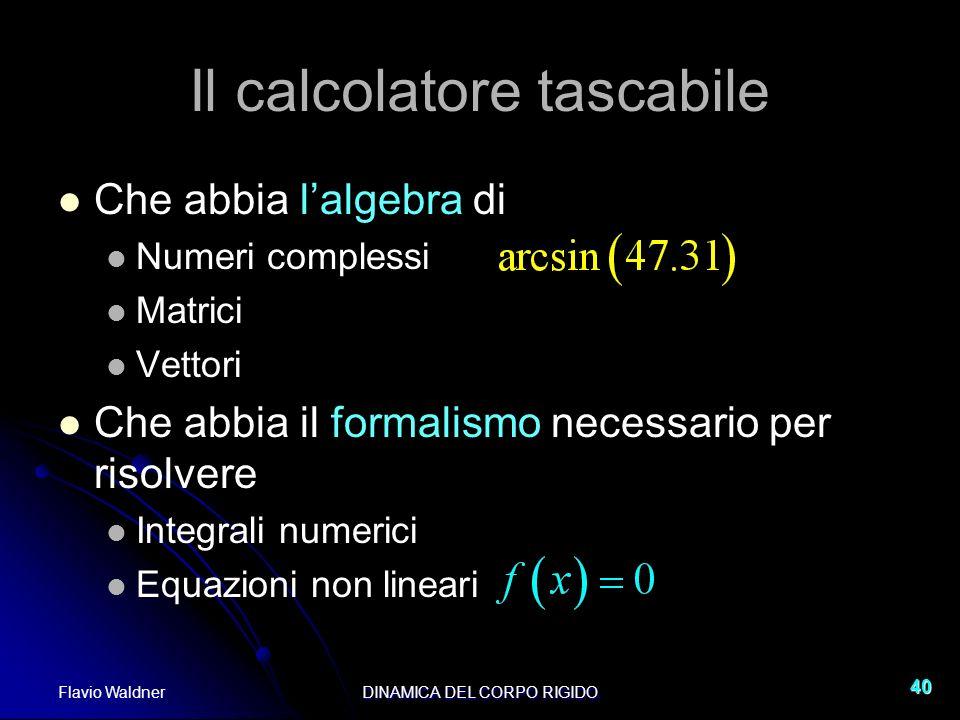 Flavio WaldnerDINAMICA DEL CORPO RIGIDO 40 Il calcolatore tascabile Che abbia lalgebra di Numeri complessi Matrici Vettori Che abbia il formalismo nec