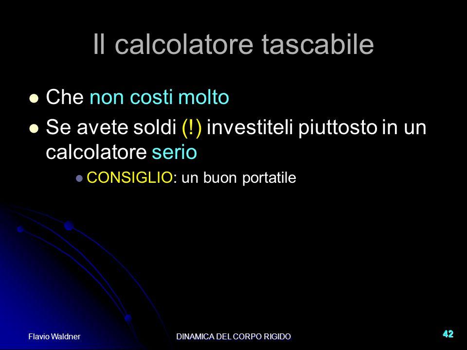 Flavio WaldnerDINAMICA DEL CORPO RIGIDO 42 Il calcolatore tascabile Che non costi molto Se avete soldi (!) investiteli piuttosto in un calcolatore ser