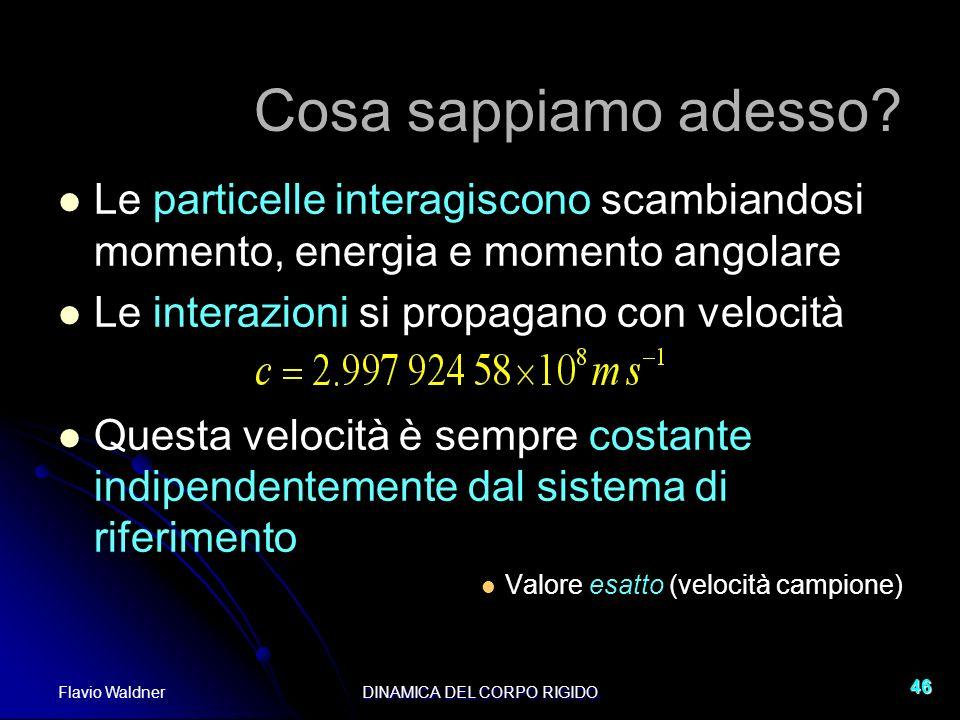 Flavio WaldnerDINAMICA DEL CORPO RIGIDO 46 Cosa sappiamo adesso? Le particelle interagiscono scambiandosi momento, energia e momento angolare Le inter