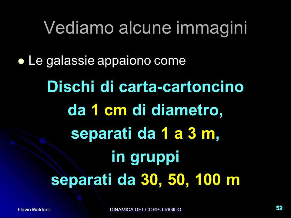 Flavio WaldnerDINAMICA DEL CORPO RIGIDO 52 Vediamo alcune immagini Le galassie appaiono come Dischi di carta-cartoncino da 1 cm di diametro, separati