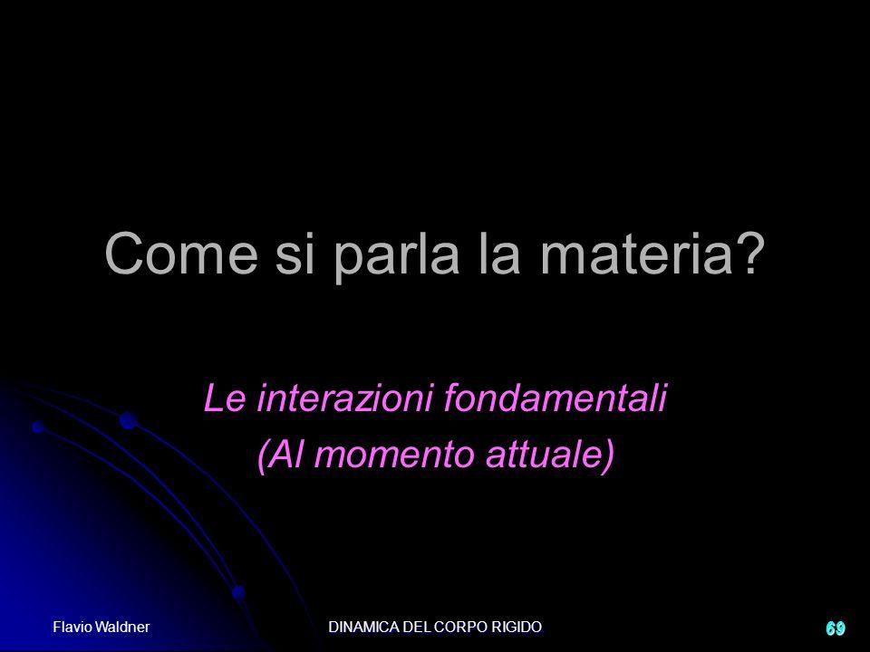 Flavio Waldner DINAMICA DEL CORPO RIGIDO 69 Come si parla la materia? Le interazioni fondamentali (Al momento attuale)