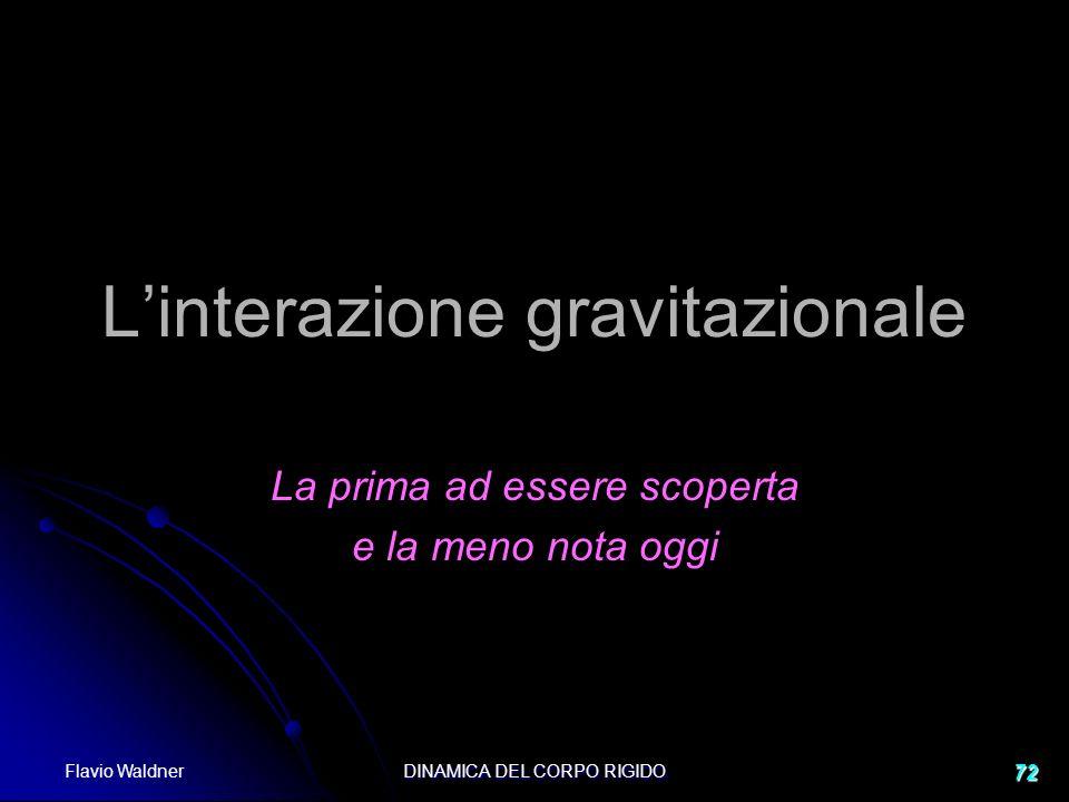 Flavio Waldner DINAMICA DEL CORPO RIGIDO 72 Linterazione gravitazionale La prima ad essere scoperta e la meno nota oggi