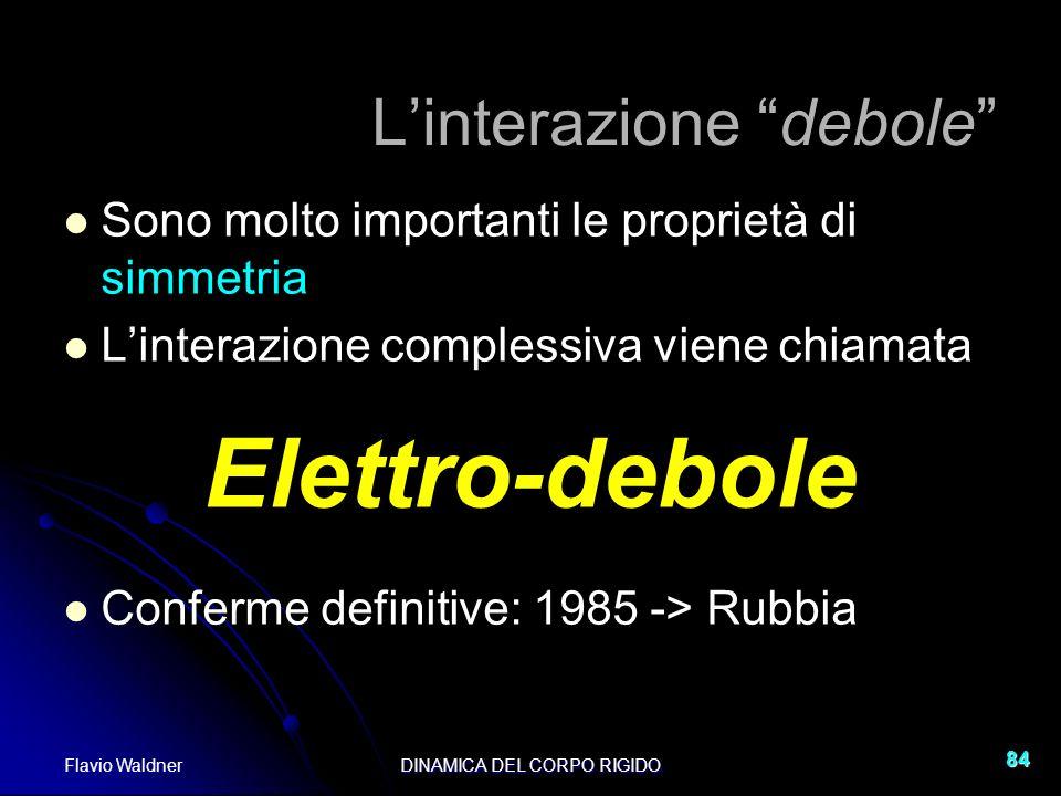 Flavio WaldnerDINAMICA DEL CORPO RIGIDO 84 Linterazione debole Sono molto importanti le proprietà di simmetria Linterazione complessiva viene chiamata