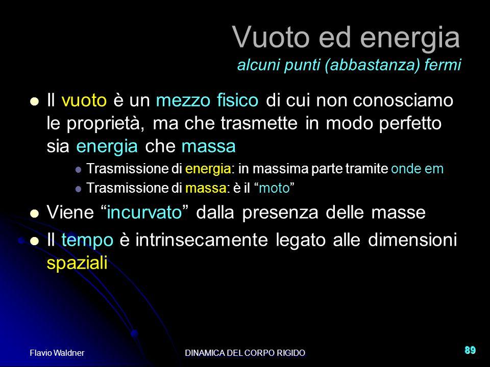 Flavio WaldnerDINAMICA DEL CORPO RIGIDO 89 Vuoto ed energia alcuni punti (abbastanza) fermi Il vuoto è un mezzo fisico di cui non conosciamo le propri