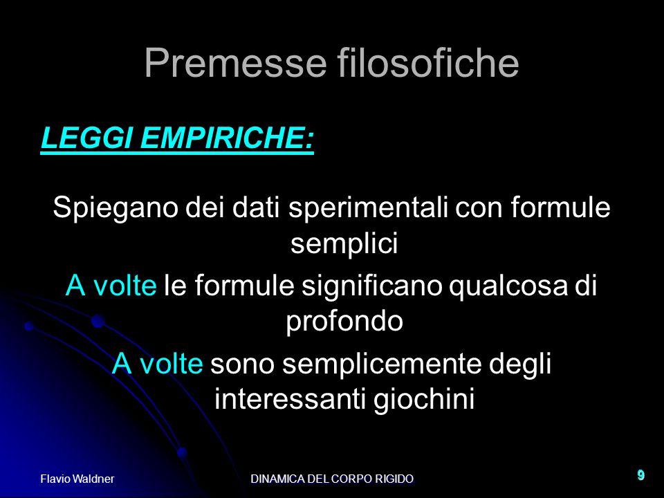Flavio WaldnerDINAMICA DEL CORPO RIGIDO 9 Premesse filosofiche LEGGI EMPIRICHE: Spiegano dei dati sperimentali con formule semplici A volte le formule