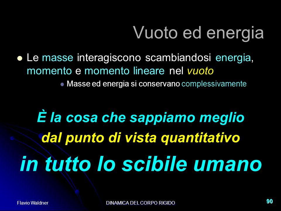 Flavio WaldnerDINAMICA DEL CORPO RIGIDO 90 Vuoto ed energia Le masse interagiscono scambiandosi energia, momento e momento lineare nel vuoto Masse ed