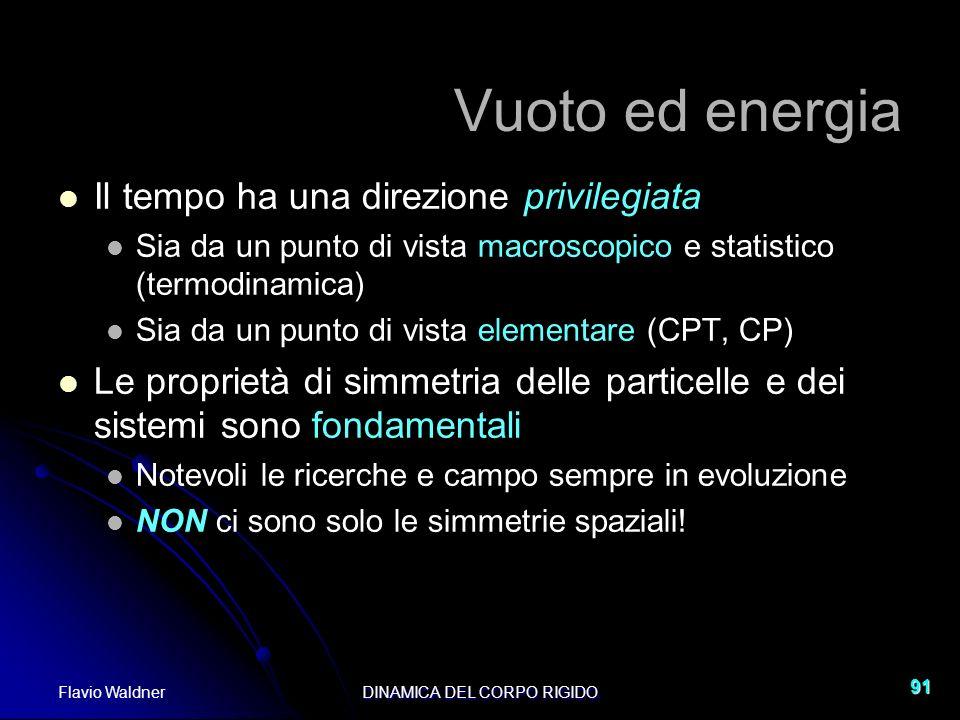 Flavio WaldnerDINAMICA DEL CORPO RIGIDO 91 Vuoto ed energia Il tempo ha una direzione privilegiata Sia da un punto di vista macroscopico e statistico