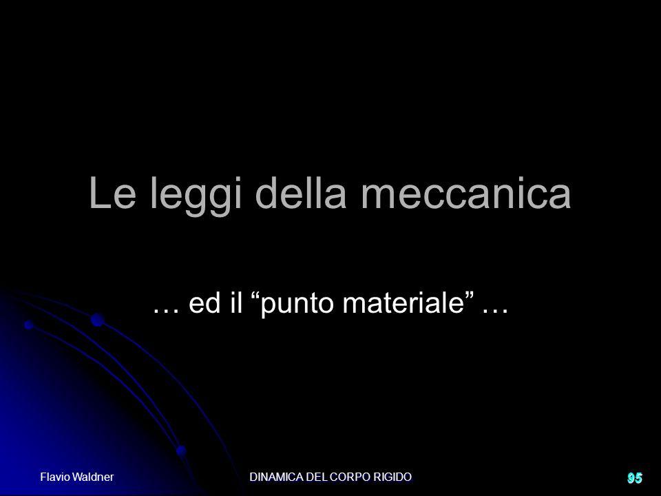Flavio Waldner DINAMICA DEL CORPO RIGIDO 95 Le leggi della meccanica … ed il punto materiale …