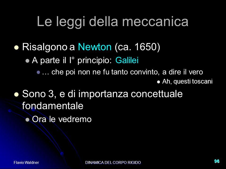 Flavio WaldnerDINAMICA DEL CORPO RIGIDO 96 Le leggi della meccanica Risalgono a Newton (ca. 1650) A parte il I° principio: Galilei … che poi non ne fu