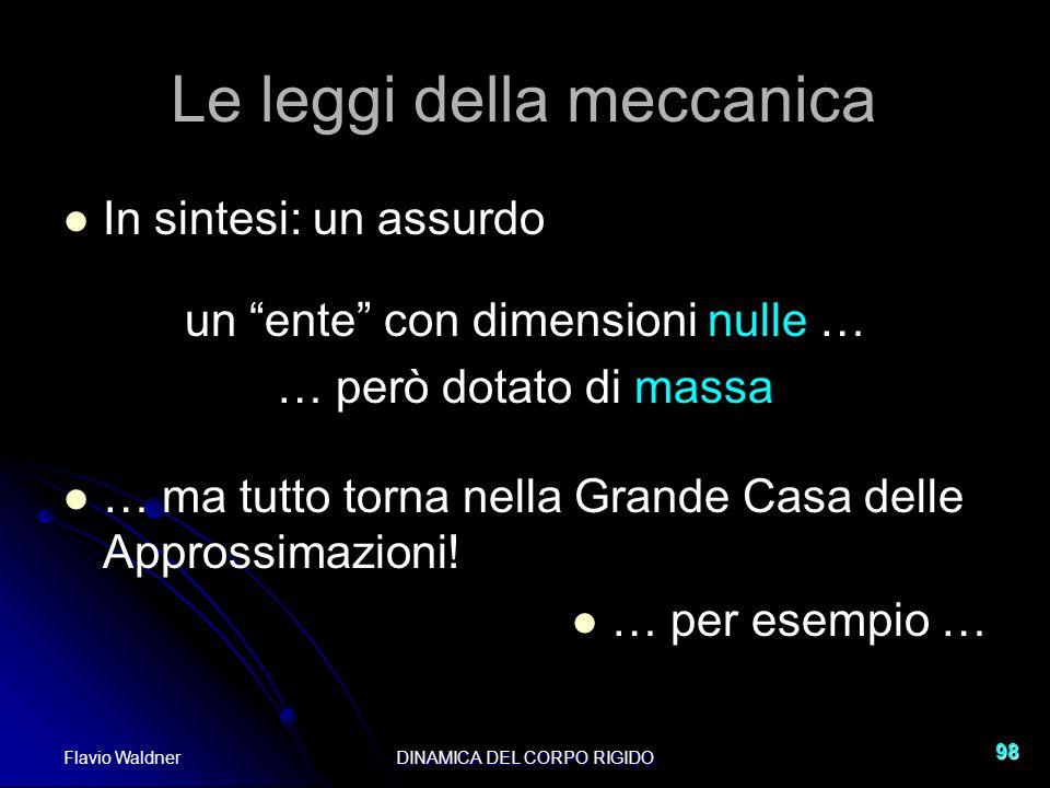 Flavio WaldnerDINAMICA DEL CORPO RIGIDO 98 Le leggi della meccanica In sintesi: un assurdo un ente con dimensioni nulle … … però dotato di massa … ma