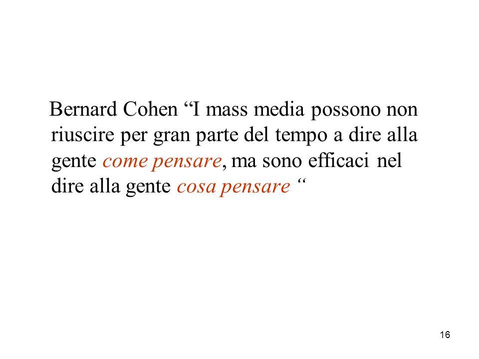 16 Bernard Cohen I mass media possono non riuscire per gran parte del tempo a dire alla gente come pensare, ma sono efficaci nel dire alla gente cosa pensare