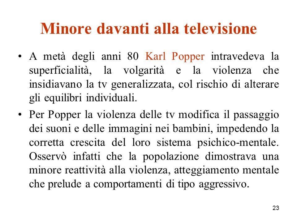 23 Minore davanti alla televisione A metà degli anni 80 Karl Popper intravedeva la superficialità, la volgarità e la violenza che insidiavano la tv generalizzata, col rischio di alterare gli equilibri individuali.