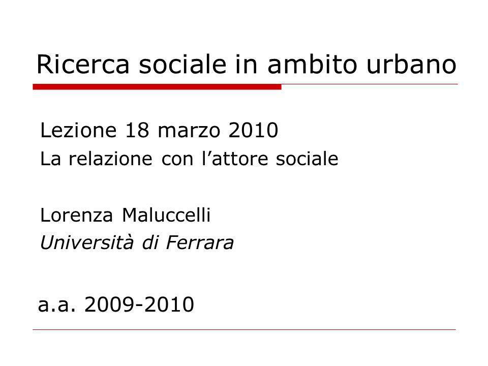 Ricerca sociale in ambito urbano Lezione 18 marzo 2010 La relazione con lattore sociale Lorenza Maluccelli Università di Ferrara a.a.