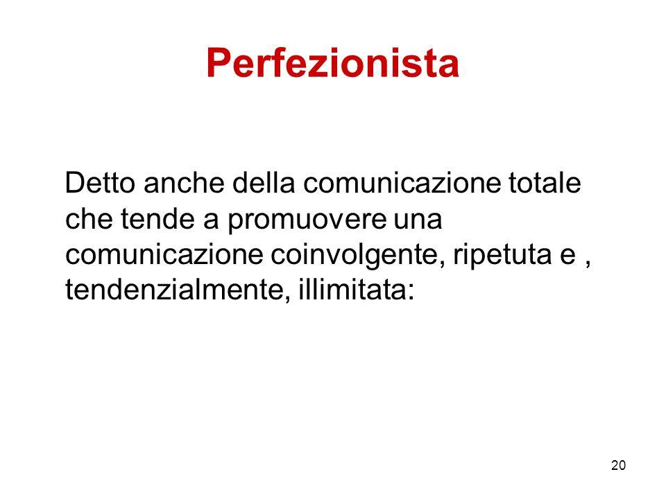 20 Perfezionista Detto anche della comunicazione totale che tende a promuovere una comunicazione coinvolgente, ripetuta e, tendenzialmente, illimitata
