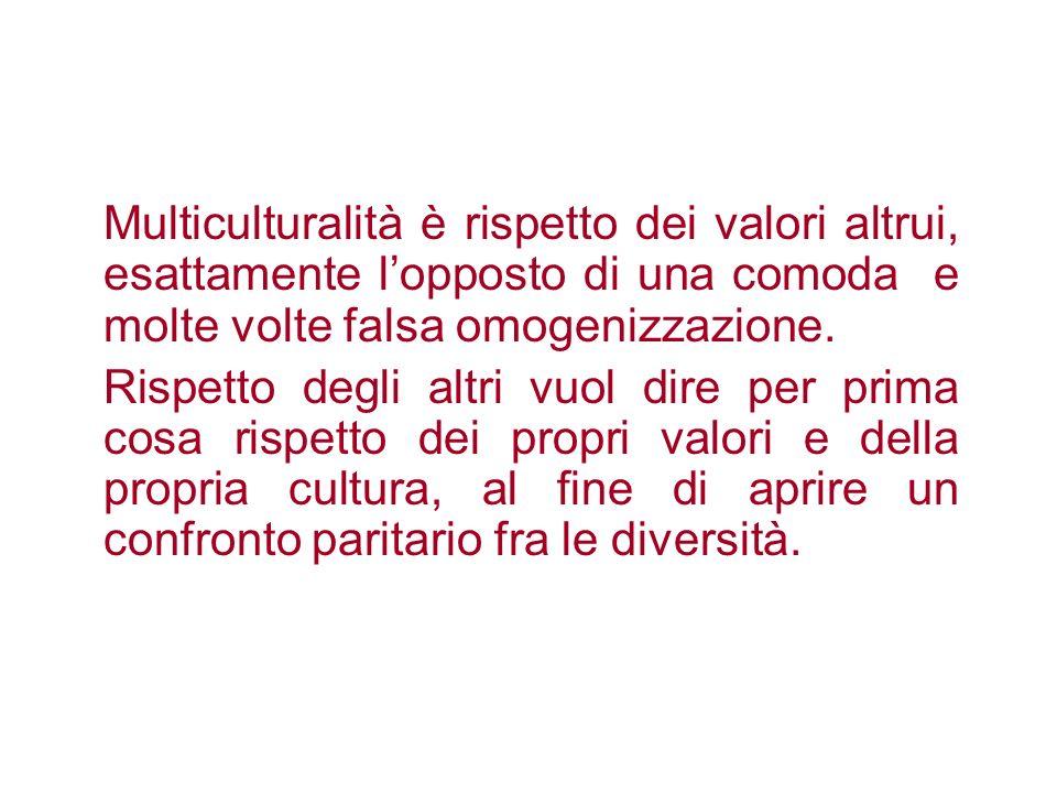 Multiculturalità è rispetto dei valori altrui, esattamente lopposto di una comoda e molte volte falsa omogenizzazione. Rispetto degli altri vuol dire