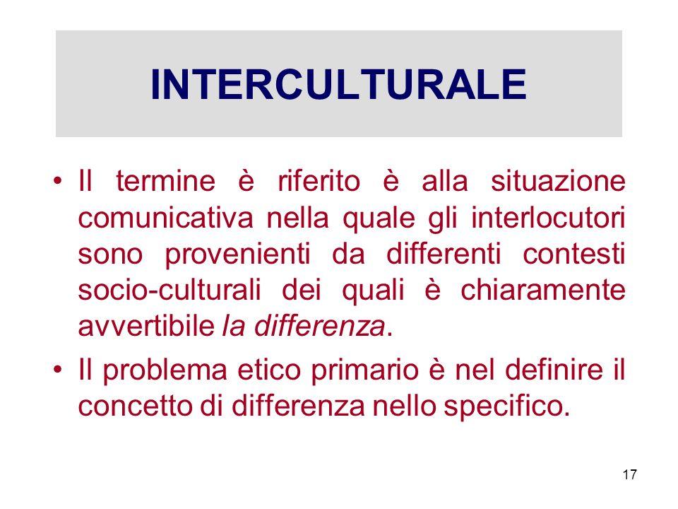 INTERCULTURALE Il termine è riferito è alla situazione comunicativa nella quale gli interlocutori sono provenienti da differenti contesti socio-cultur