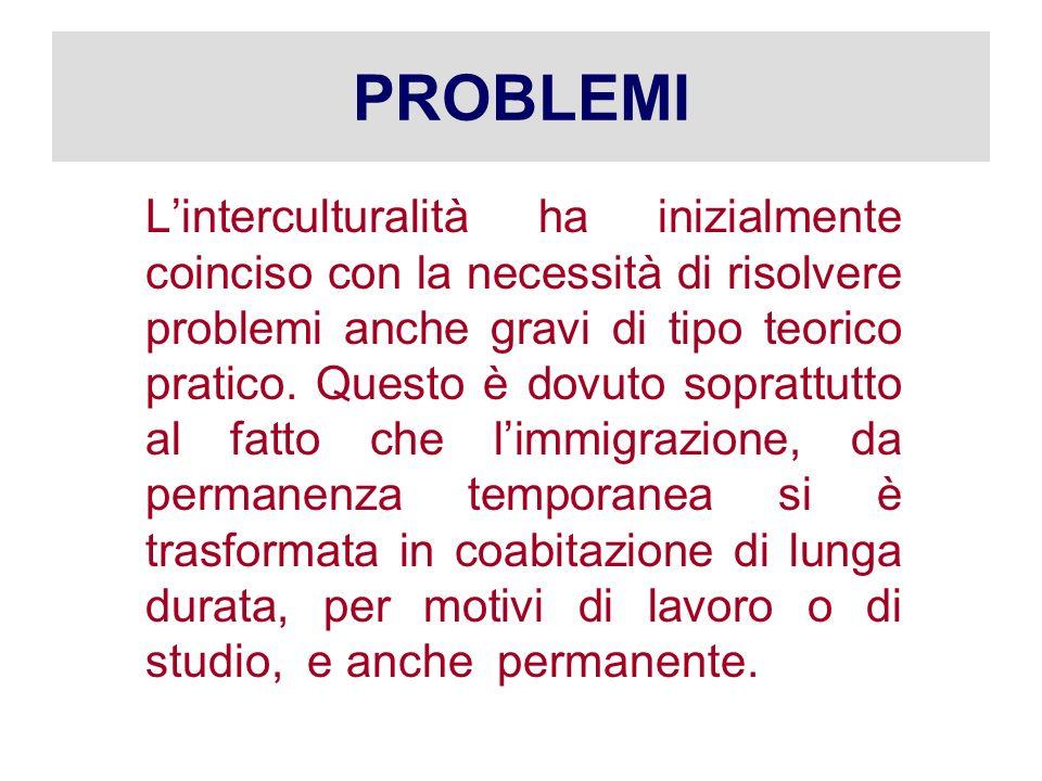PROBLEMI Linterculturalità ha inizialmente coinciso con la necessità di risolvere problemi anche gravi di tipo teorico pratico. Questo è dovuto soprat