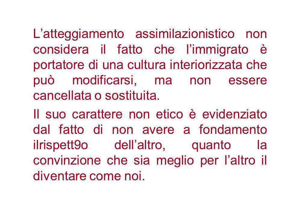 Latteggiamento assimilazionistico non considera il fatto che limmigrato è portatore di una cultura interiorizzata che può modificarsi, ma non essere c