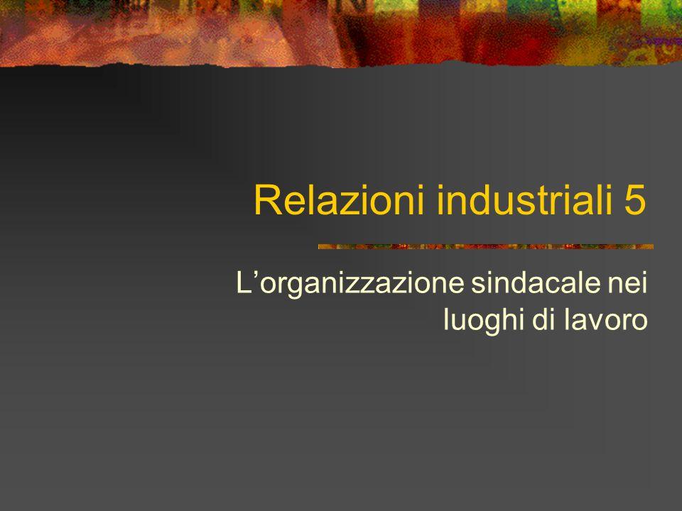Relazioni industriali 5 Lorganizzazione sindacale nei luoghi di lavoro