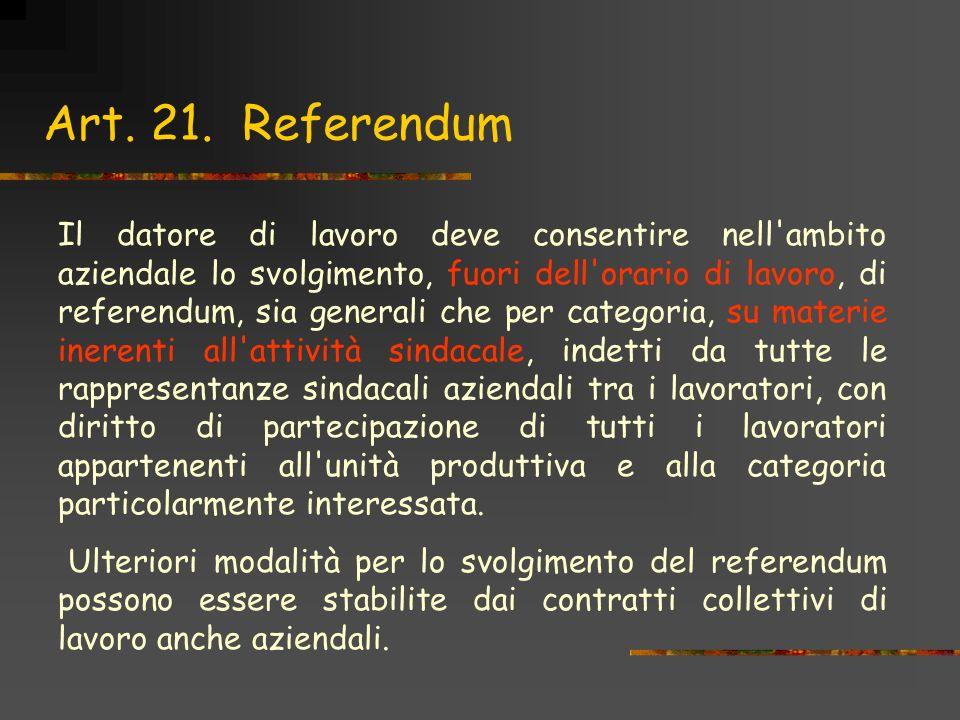 Art. 21. Referendum Il datore di lavoro deve consentire nell'ambito aziendale lo svolgimento, fuori dell'orario di lavoro, di referendum, sia generali