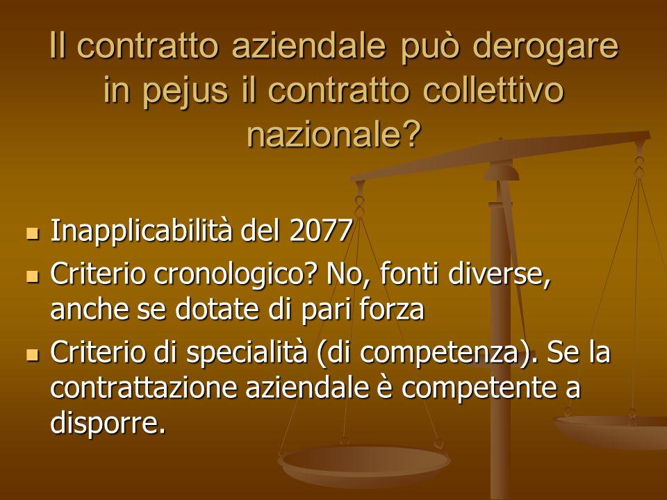 Il contratto aziendale può derogare in pejus il contratto collettivo nazionale? Inapplicabilità del 2077 Criterio cronologico? No, fonti diverse, anch