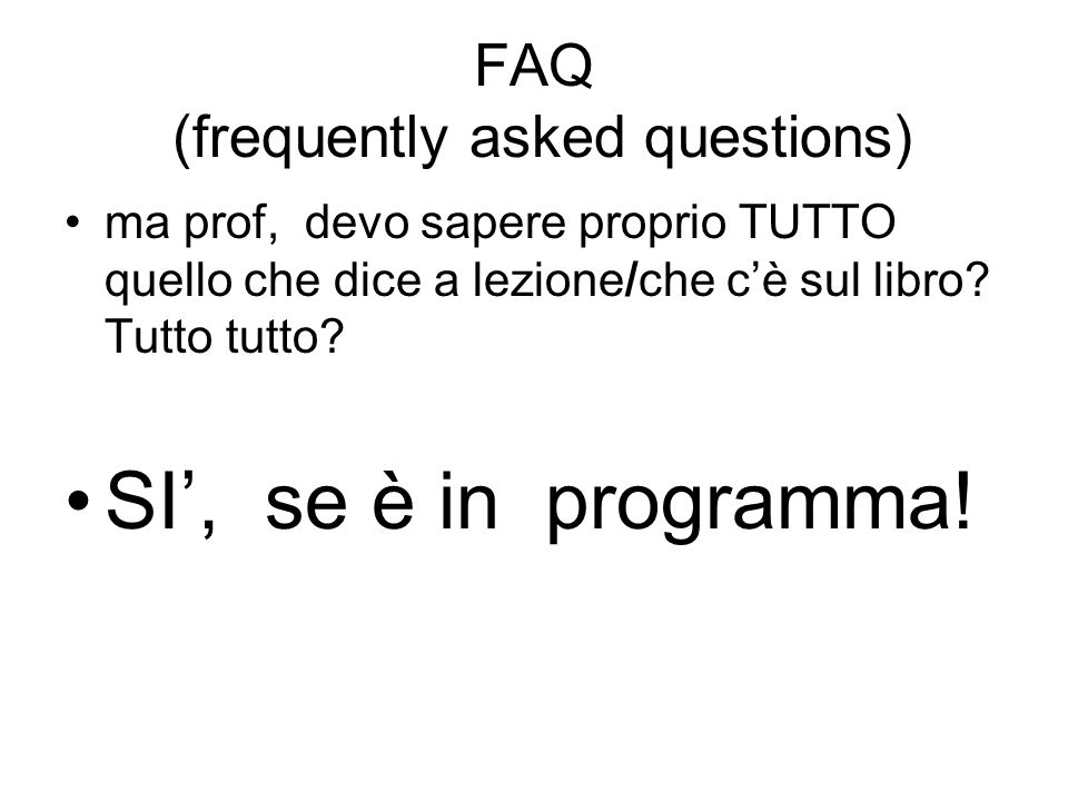 FAQ (frequently asked questions) ma prof, devo sapere proprio TUTTO quello che dice a lezione/che cè sul libro? Tutto tutto? SI, se è in programma!