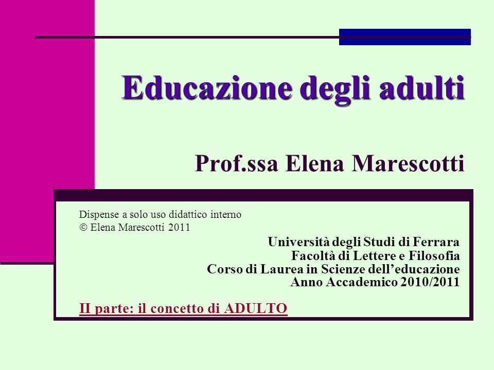 Educazione degli adulti Educazione degli adulti Prof.ssa Elena Marescotti Dispense a solo uso didattico interno Elena Marescotti 2011 Università degli