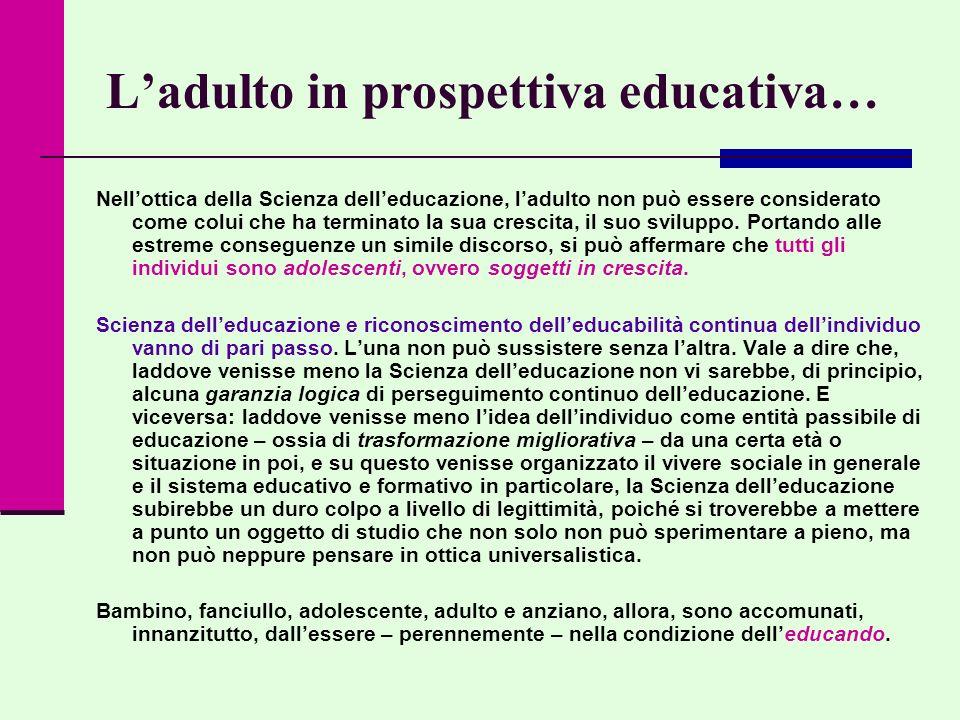 Ladulto in prospettiva educativa… Nellottica della Scienza delleducazione, ladulto non può essere considerato come colui che ha terminato la sua cresc
