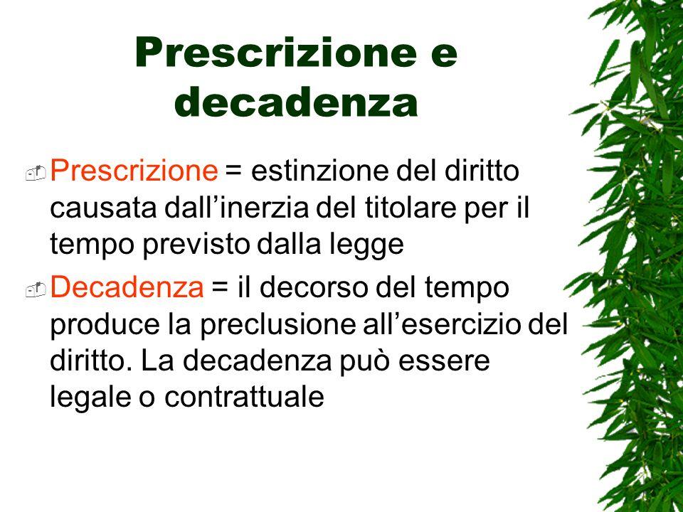 Prescrizione e decadenza Prescrizione = estinzione del diritto causata dallinerzia del titolare per il tempo previsto dalla legge Decadenza = il decor