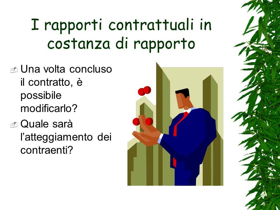 I rapporti contrattuali in costanza di rapporto Una volta concluso il contratto, è possibile modificarlo? Quale sarà latteggiamento dei contraenti?