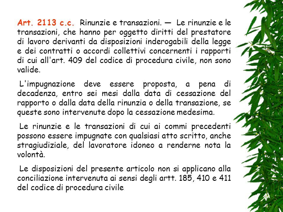 Art. 2113 c.c. Rinunzie e transazioni. Le rinunzie e le transazioni, che hanno per oggetto diritti del prestatore di lavoro derivanti da disposizioni