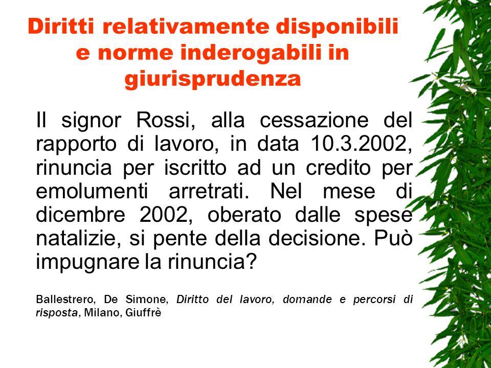 Diritti relativamente disponibili e norme inderogabili in giurisprudenza Il signor Rossi, alla cessazione del rapporto di lavoro, in data 10.3.2002, r