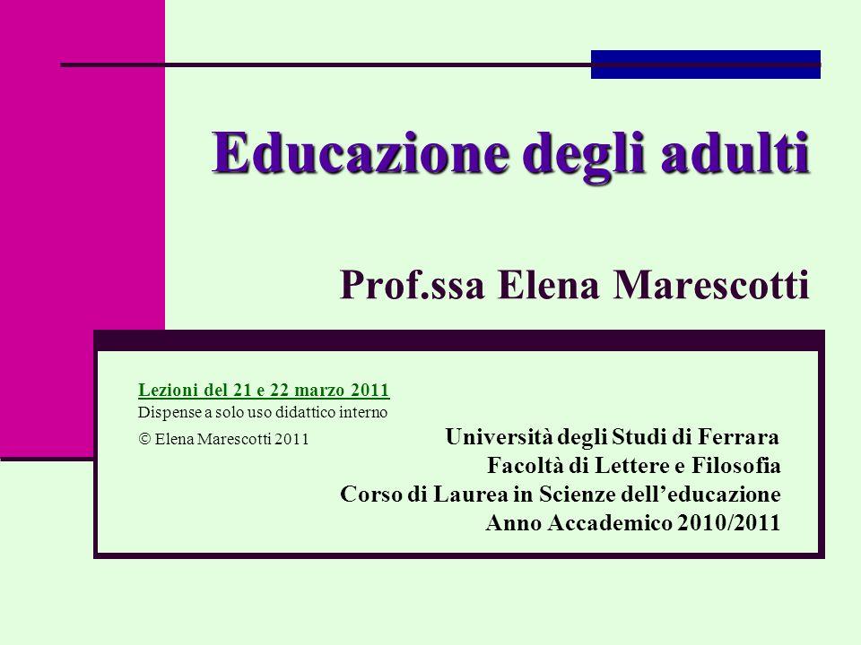 Educazione degli adulti Educazione degli adulti Prof.ssa Elena Marescotti Lezioni del 21 e 22 marzo 2011 Dispense a solo uso didattico interno Elena M