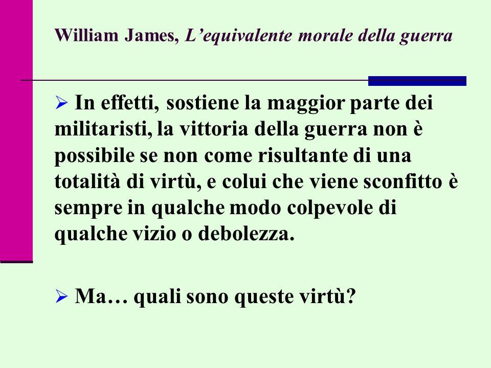 William James, Lequivalente morale della guerra In effetti, sostiene la maggior parte dei militaristi, la vittoria della guerra non è possibile se non