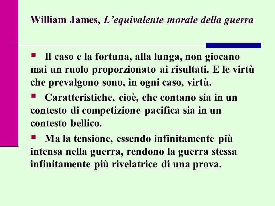 William James, Lequivalente morale della guerra Il caso e la fortuna, alla lunga, non giocano mai un ruolo proporzionato ai risultati. E le virtù che