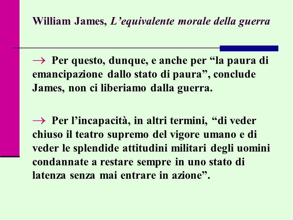 William James, Lequivalente morale della guerra Per questo, dunque, e anche per la paura di emancipazione dallo stato di paura, conclude James, non ci