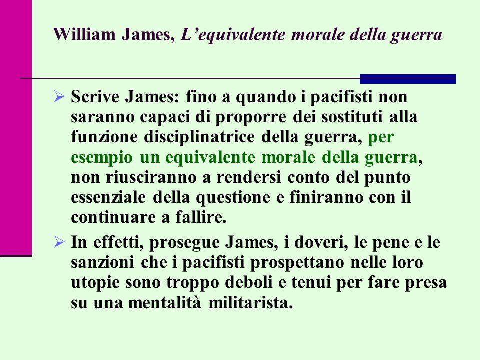William James, Lequivalente morale della guerra Scrive James: fino a quando i pacifisti non saranno capaci di proporre dei sostituti alla funzione dis