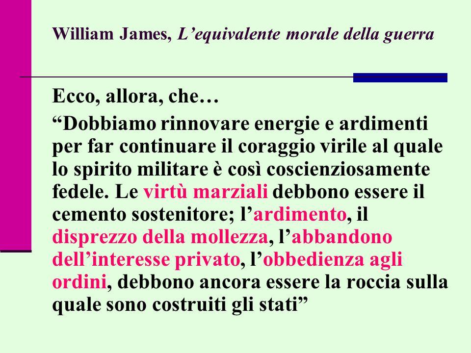William James, Lequivalente morale della guerra Ecco, allora, che… Dobbiamo rinnovare energie e ardimenti per far continuare il coraggio virile al qua