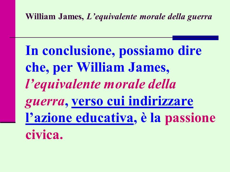 William James, Lequivalente morale della guerra In conclusione, possiamo dire che, per William James, lequivalente morale della guerra, verso cui indi